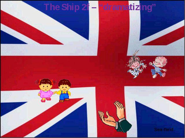 "Sea-field The Ship 2f – ""dramatizing"""