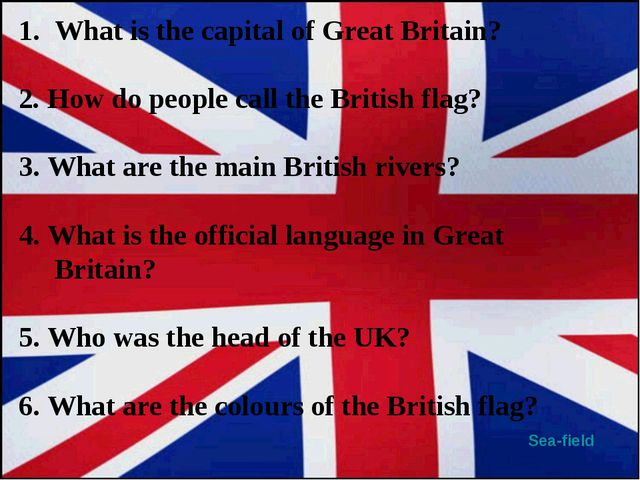 Sea-field What is the capital of Great Britain? 2.How do people call the Bri...