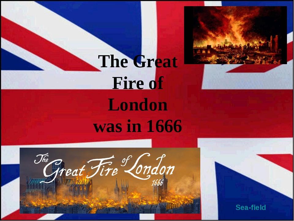 Sea-field The Great Fire of London was in 1666