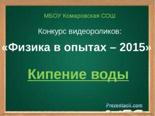 «Физика в опытах – 2015» МБОУ Комаровская СОШ Конкурс видеороликов: Кипение в