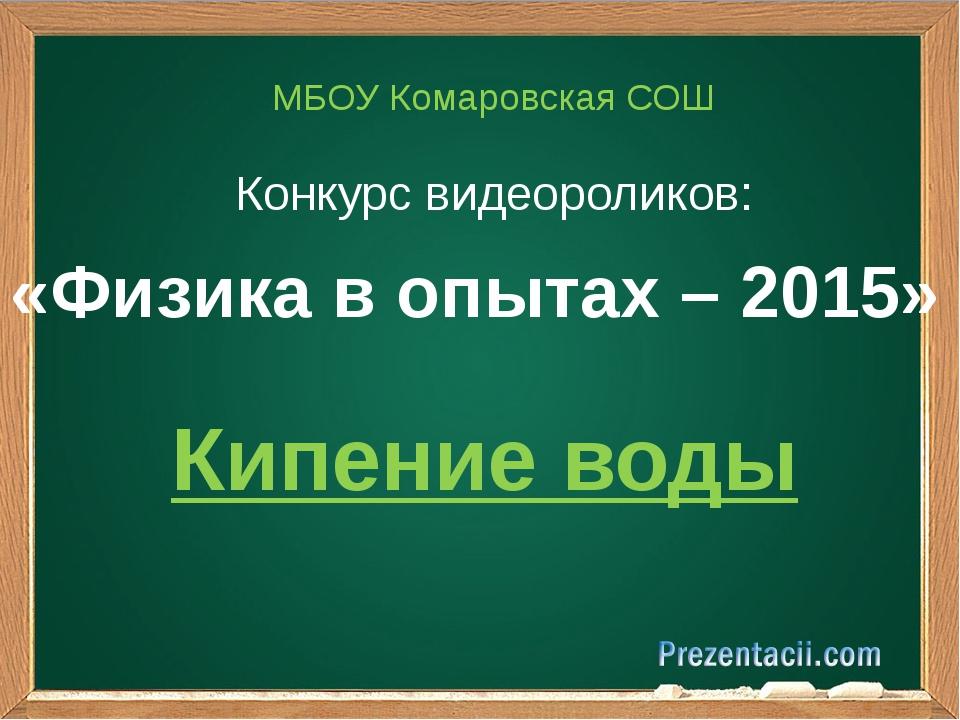 «Физика в опытах – 2015» МБОУ Комаровская СОШ Конкурс видеороликов: Кипение в...