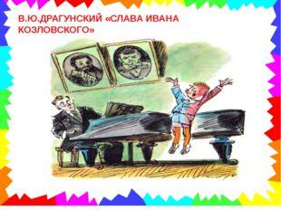 . В.Ю.ДРАГУНСКИЙ «СЛАВА ИВАНА КОЗЛОВСКОГО»