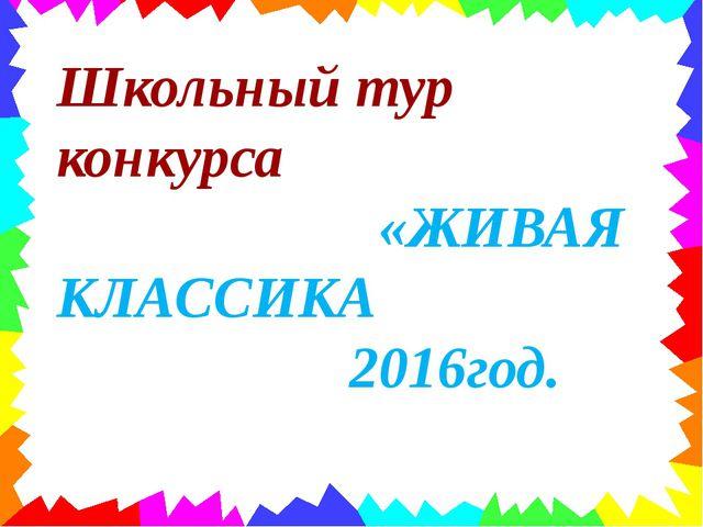 Школьный тур конкурса «ЖИВАЯ КЛАССИКА 2016год.