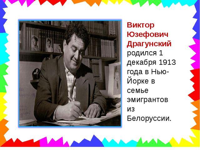 Виктор Юзефович Драгунский родился 1 декабря 1913 года в Нью-Йорке в семье эм...