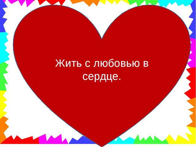 Жить с любовью в сердце.