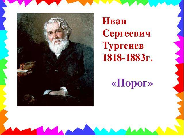 . Иван Сергеевич Тургенев 1818-1883г. «Порог»