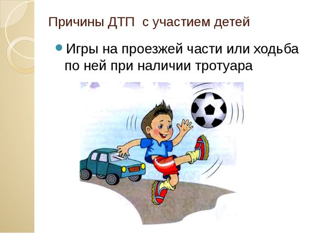 Причины ДТП с участием детей Игры на проезжей части или ходьба по ней при нал...