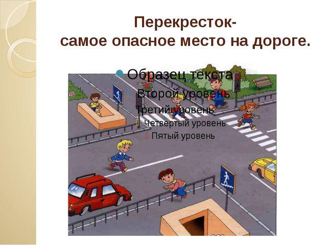Перекресток- самое опасное место на дороге.