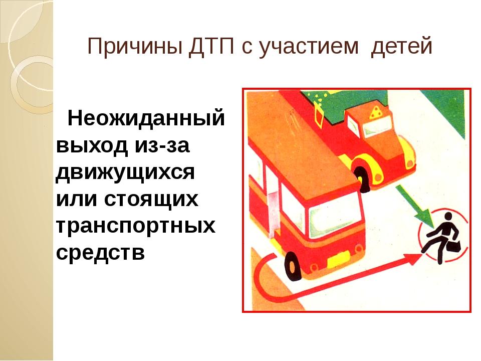 Причины ДТП с участием детей Неожиданный выход из-за движущихся или стоящих...