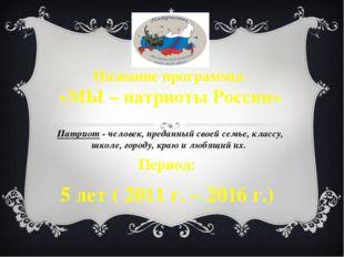 Название программы: «МЫ – патриоты России» Патриот - человек, преданный своей