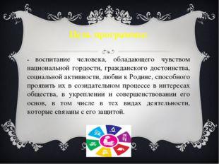 Цель программы: - воспитание человека, обладающего чувством национальной горд
