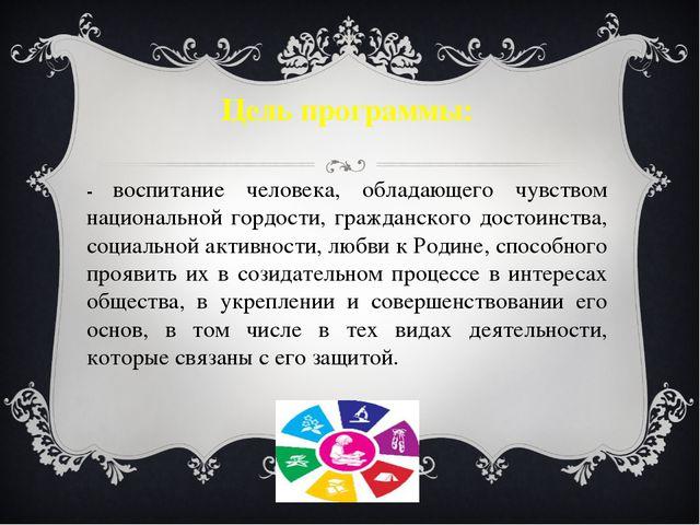 Цель программы: - воспитание человека, обладающего чувством национальной горд...