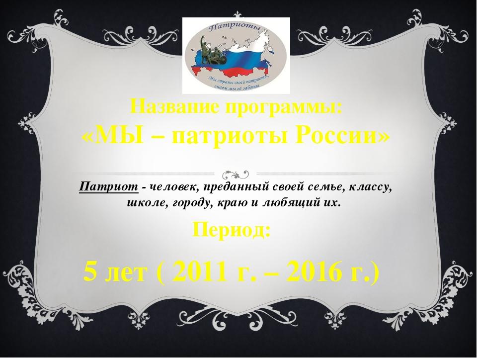 Название программы: «МЫ – патриоты России» Патриот - человек, преданный своей...
