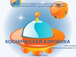 КОСМИЧЕСКАЯ АЭРОБИКА Муниципальное бюджетное дошкольное учреждение «Центр ра