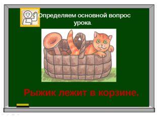 Определяем основной вопрос урока. Рыжик лежит в корзине.