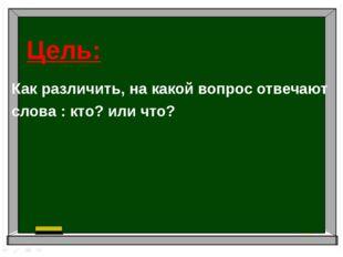 Как различить, на какой вопрос отвечают слова : кто? или что? Цель: