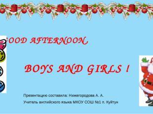 GOOD AFTERNOON, BOYS AND GIRLS ! Презентацию составила: Нижегородова А. А. У