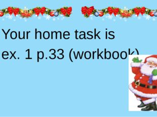 Your home task is ex. 1 p.33 (workbook).