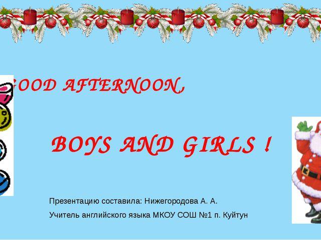 GOOD AFTERNOON, BOYS AND GIRLS ! Презентацию составила: Нижегородова А. А. У...