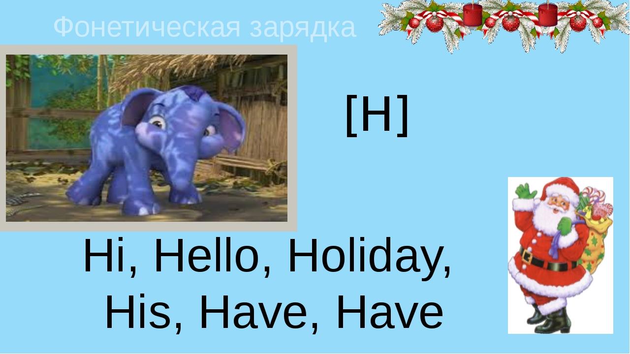 Фонетическая зарядка [H] Hi, Hello, Holiday, His, Have, Have got