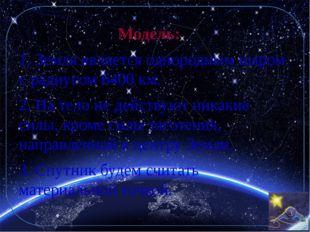 Модель:  1. Земля является однородным шаром с радиусом 6400 км. 2. На тело н