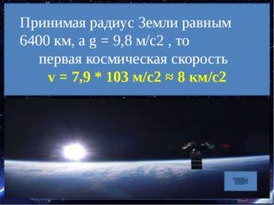 Принимая радиус Земли равным 6400 км, а g = 9,8 м/с2 , то первая космическая