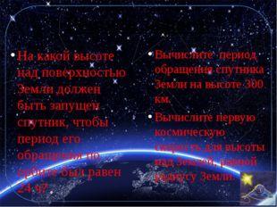 Решите задачи: Вычислите период обращения спутника Земли на высоте 300 км. Вы