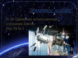 Домашнее задание: П. 18 «Движение искусственных спутников Земли» Упр. 15 № 2