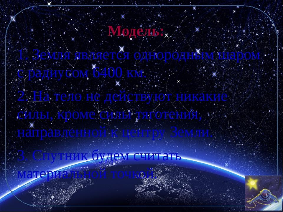 Модель:  1. Земля является однородным шаром с радиусом 6400 км. 2. На тело н...