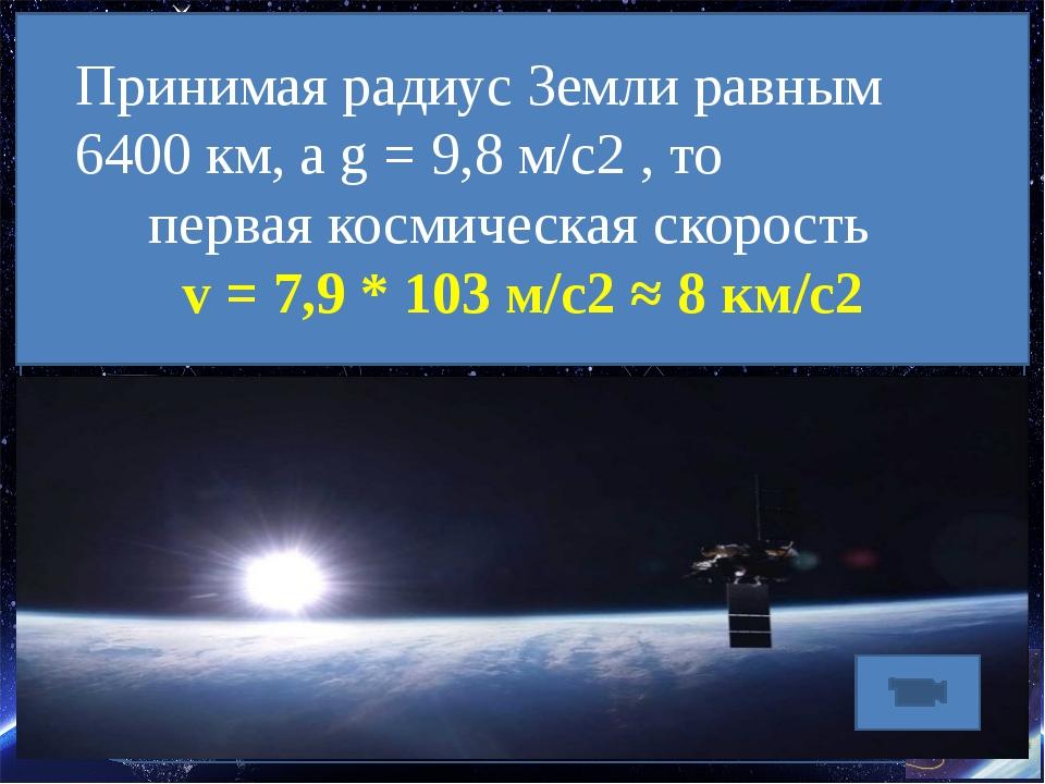 Принимая радиус Земли равным 6400 км, а g = 9,8 м/с2 , то первая космическая...