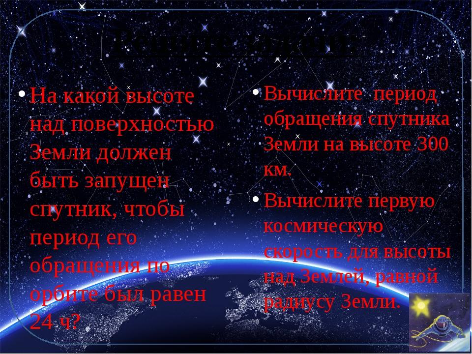 Решите задачи: Вычислите период обращения спутника Земли на высоте 300 км. Вы...