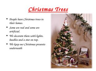 Christmas Trees People have Christmas trees in their homes. Some are real and