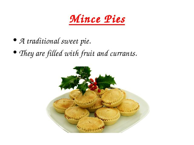 Mince Pies A traditional sweet pie. They are filled with fruit and currants.