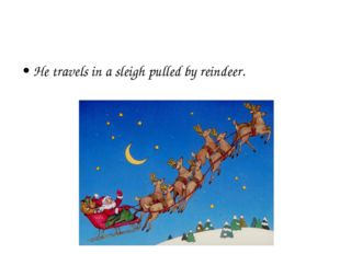 He travels in a sleigh pulled by reindeer.