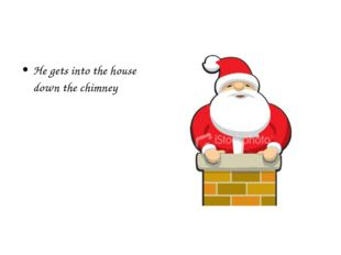 He gets into the house down the chimney