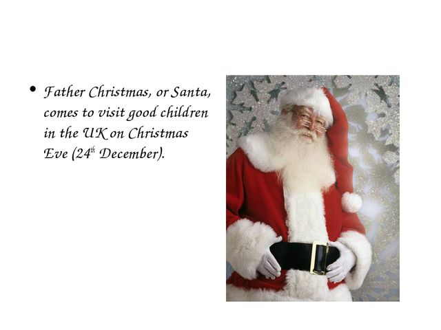 Father Christmas, or Santa, comes to visit good children in the UK on Christm...