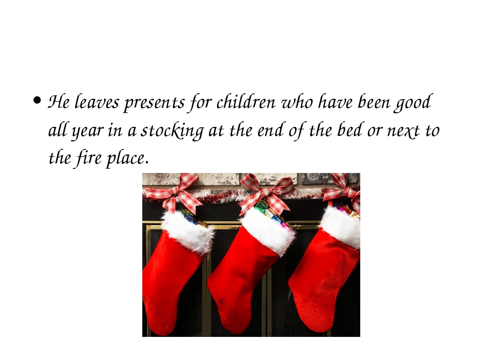 He leaves presents for children who have been good all year in a stocking at...