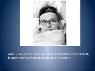 Жизнь Гакиля Сагирова всегда была связана с творчеством. И даже тяжелая болез