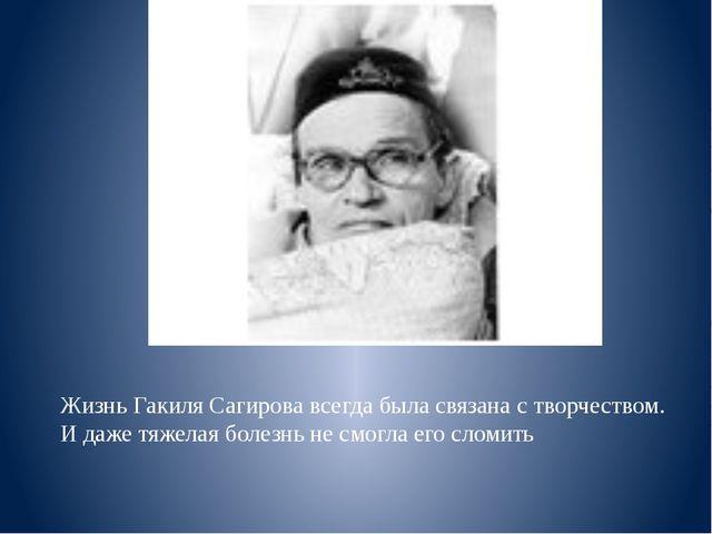Жизнь Гакиля Сагирова всегда была связана с творчеством. И даже тяжелая болез...