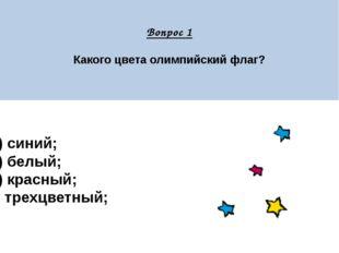 Вопрос 1 Какого цвета олимпийский флаг? А) синий; Б) белый; В) красный; Г) т