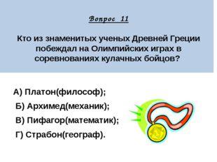 Вопрос 11 Кто из знаменитых ученых Древней Греции побеждал на Олимпийских иг