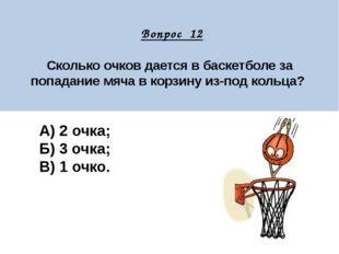 Вопрос 12 Сколько очков дается в баскетболе за попадание мяча в корзину из-п