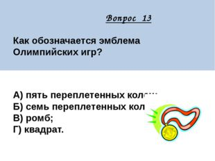 Вопрос 13 Как обозначается эмблема Олимпийских игр? А) пять переплетенных ко