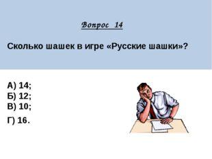 Вопрос 14 Сколько шашек в игре «Русские шашки»?  А) 14; Б) 12; В) 10; Г) 16.