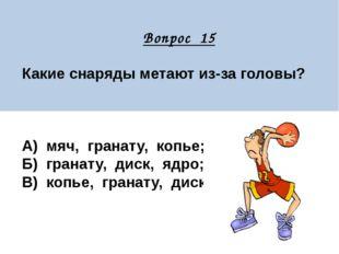 Вопрос 15 Какие снаряды метают из-за головы? А) мяч, гранату, копье; Б) гран