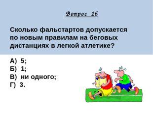 Вопрос 16 Сколько фальстартов допускается по новым правилам на беговых диста