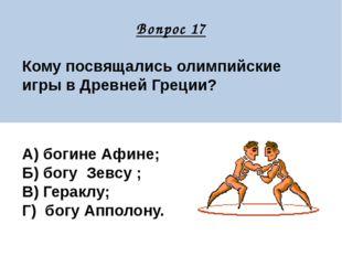 Вопрос 17 Кому посвящались олимпийские игры в Древней Греции? А) богине Афин