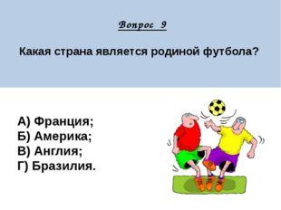 Вопрос 9 Какая страна является родиной футбола? А) Франция; Б) Америка; В) А