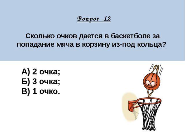 Вопрос 12 Сколько очков дается в баскетболе за попадание мяча в корзину из-п...