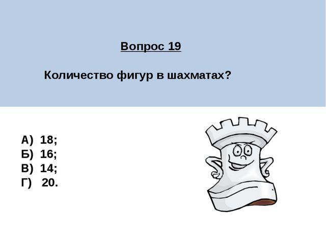 Вопрос 19 Количество фигур в шахматах? А) 18; Б) 16; В) 14; Г) 20.